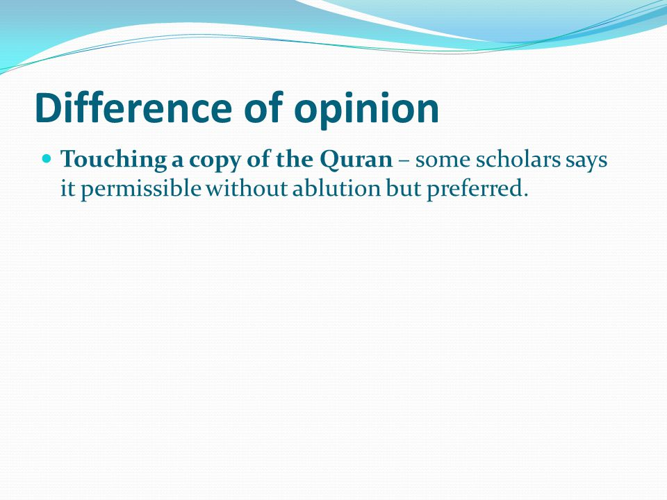 Difference of opinion Touching a copy of the Quran – some scholars says it permissible without ablution but preferred.