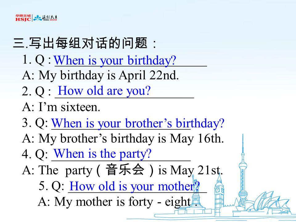 三.写出每组对话的问题: 1. Q : _______________________. A: My birthday is April 22nd. 2. Q : _____________________.