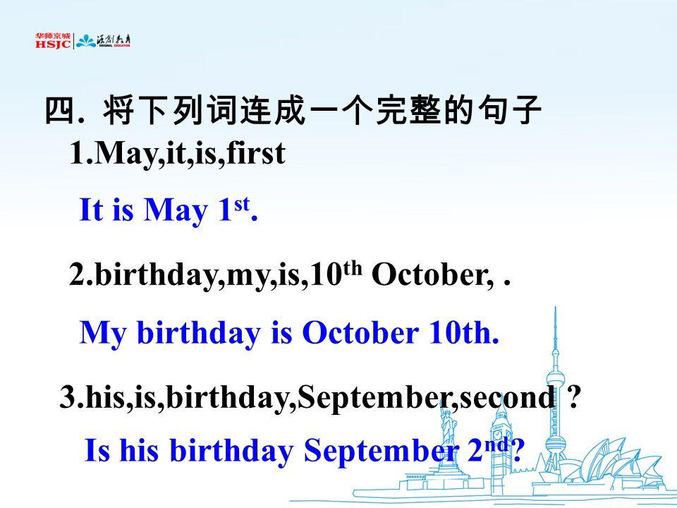 四. 将下列词连成一个完整的句子 1.May,it,is,first. 2.birthday,my,is,10th October, . 3.his,is,birthday,September,second
