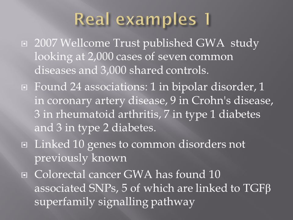 Real examples 1 2007 Wellcome Trust published GWA study looking at 2,000 cases of seven common diseases and 3,000 shared controls.