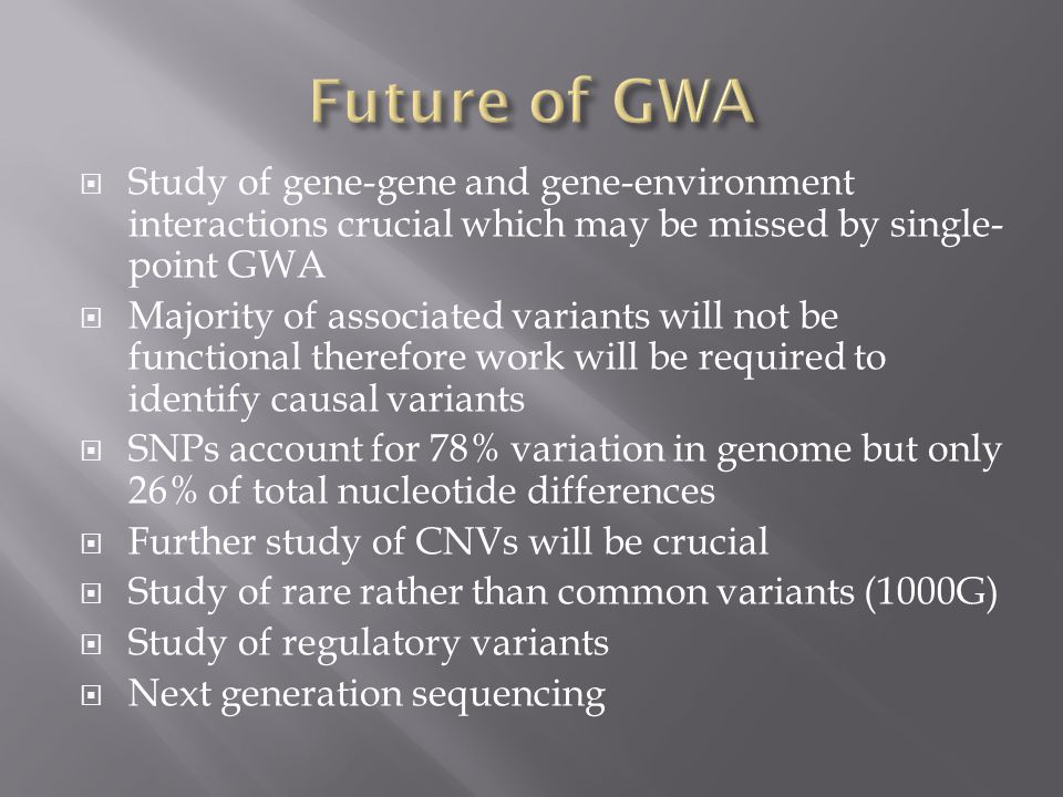 Future of GWA Study of gene-gene and gene-environment interactions crucial which may be missed by single-point GWA.