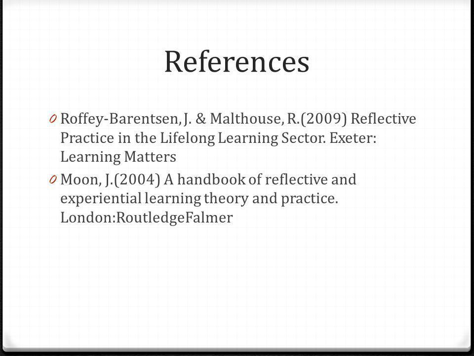 References Roffey-Barentsen, J. & Malthouse, R.(2009) Reflective Practice in the Lifelong Learning Sector. Exeter: Learning Matters.