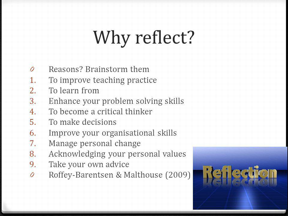 Why reflect Reasons Brainstorm them To improve teaching practice