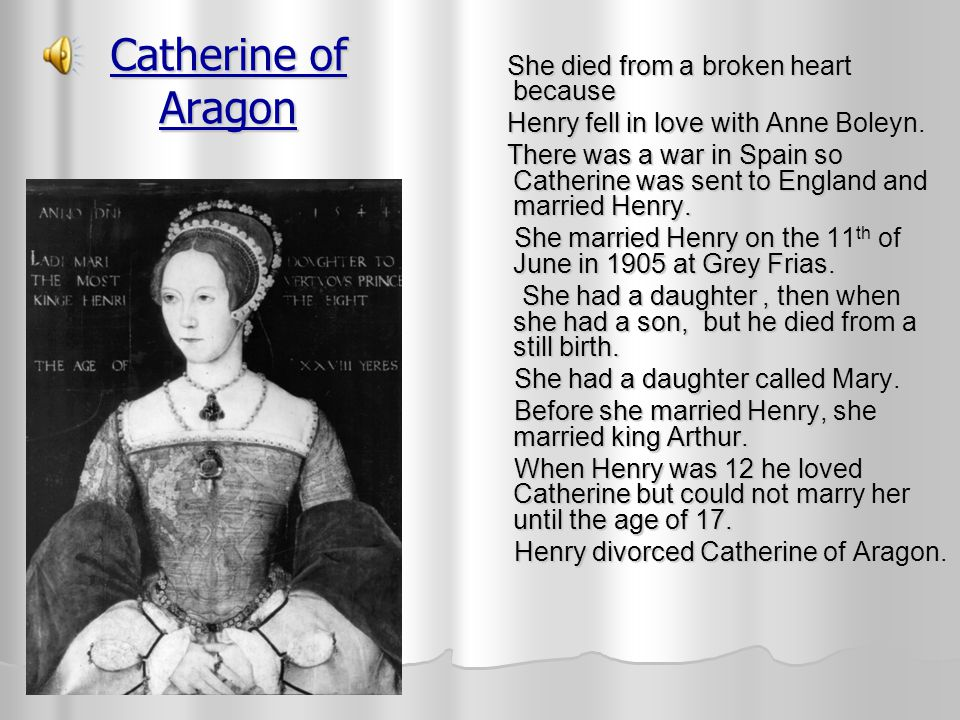 Catherine of Aragon She died from a broken heart because