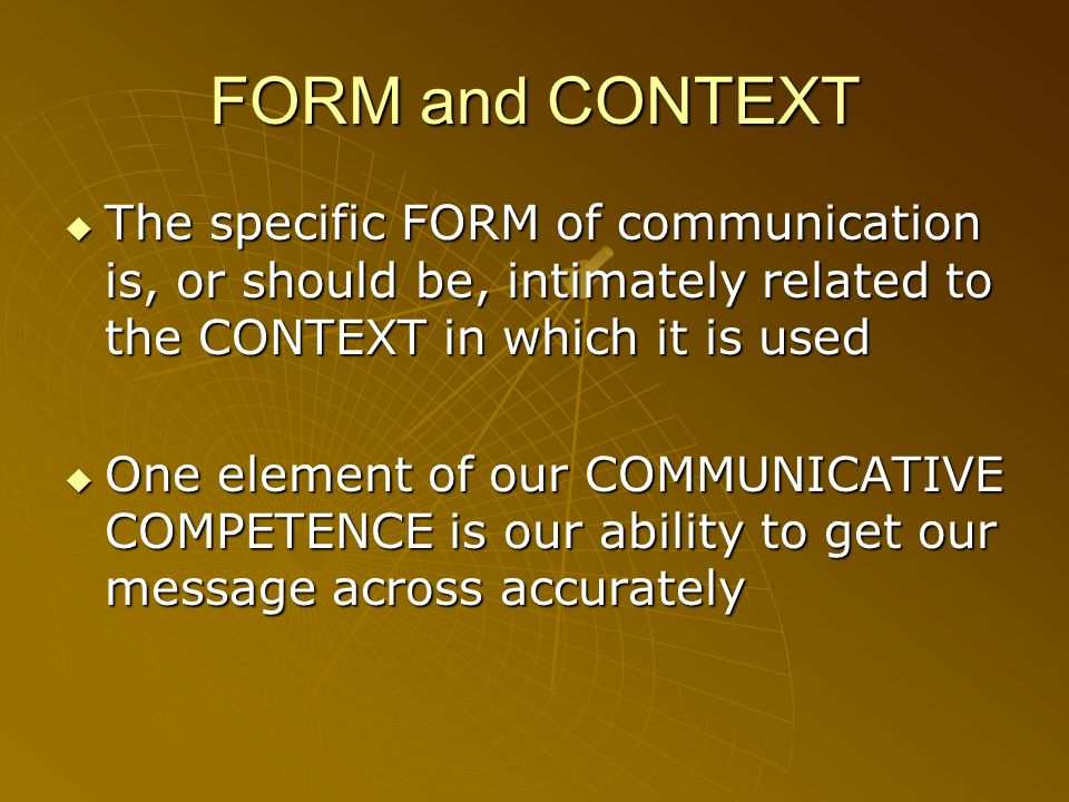 FORM and CONTEXTThe specific FORM of communication is, or should be, intimately related to the CONTEXT in which it is used.