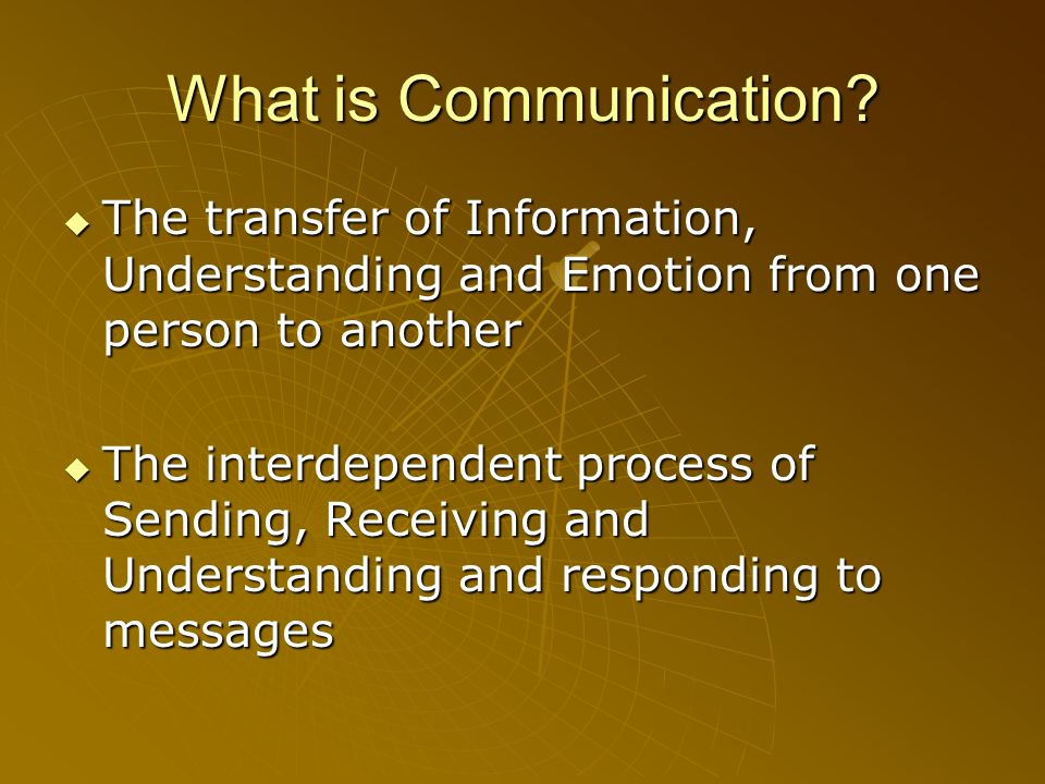 What is Communication The transfer of Information, Understanding and Emotion from one person to another.