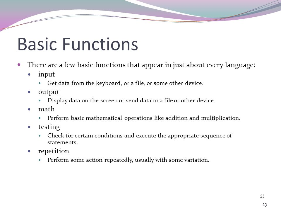 Basic Functions There are a few basic functions that appear in just about every language: input.