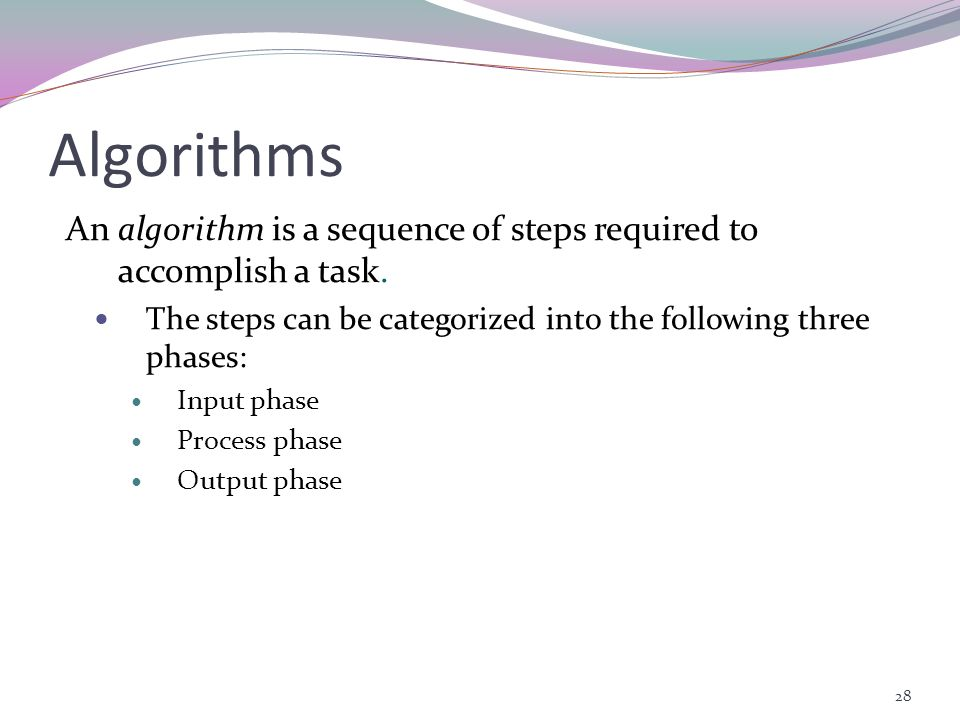 Algorithms An algorithm is a sequence of steps required to accomplish a task. The steps can be categorized into the following three phases: