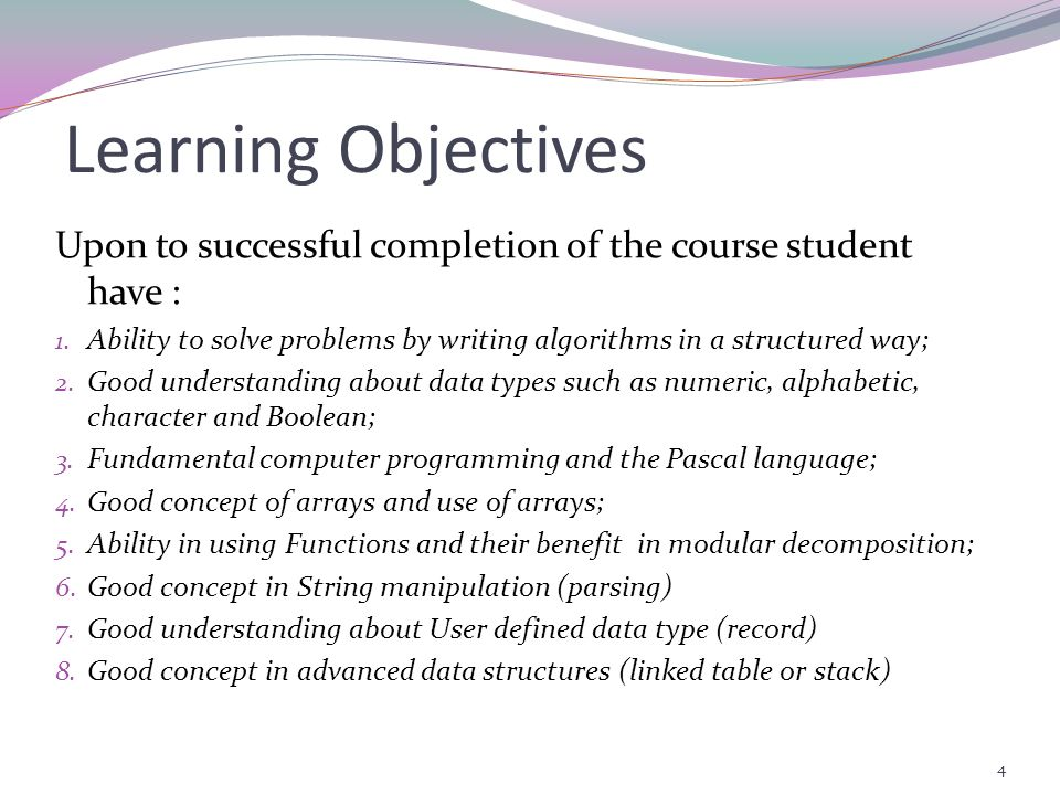 Learning Objectives Upon to successful completion of the course student have : Ability to solve problems by writing algorithms in a structured way;