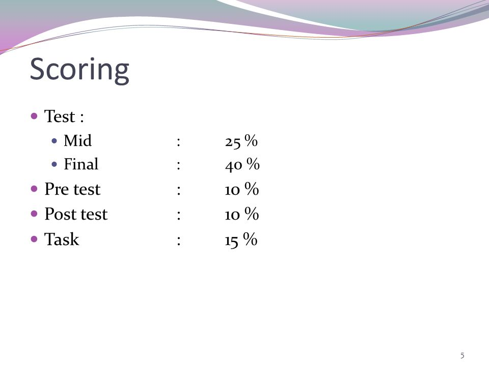 Scoring Test : Pre test : 10 % Post test : 10 % Task : 15 % Mid : 25 %