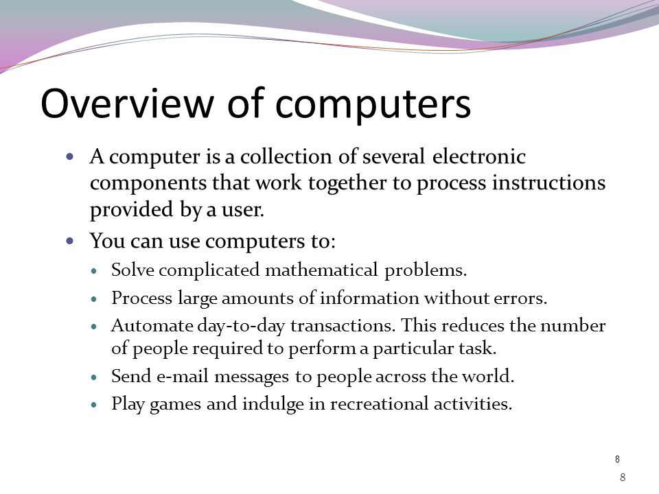 Overview of computers A computer is a collection of several electronic components that work together to process instructions provided by a user.