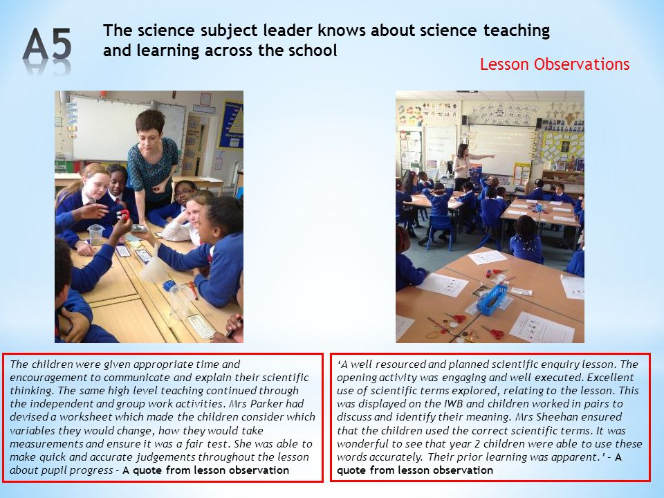 A5 The science subject leader knows about science teaching and learning across the school. Lesson Observations.