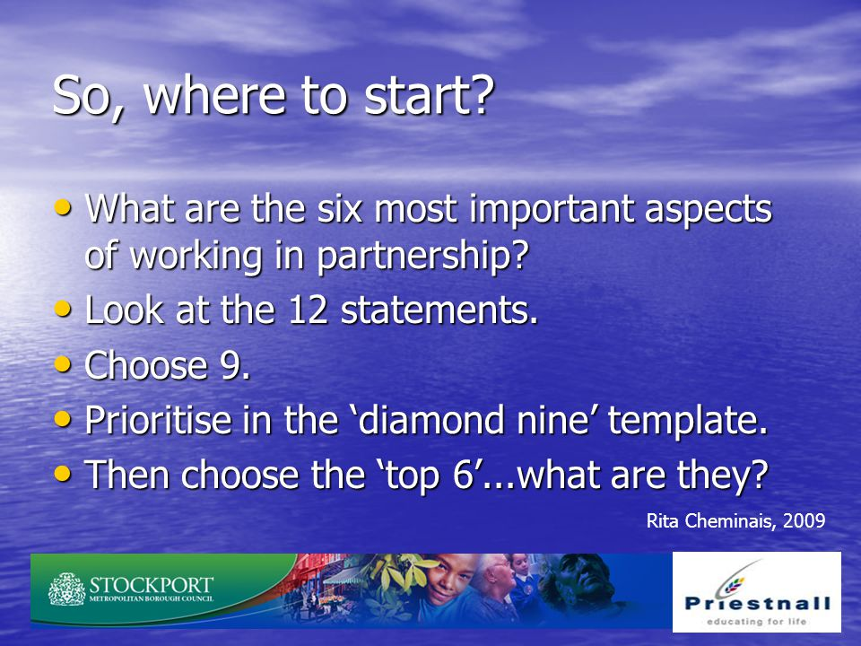 So, where to start What are the six most important aspects of working in partnership Look at the 12 statements.