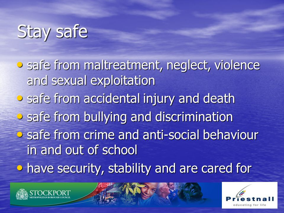 Stay safe safe from maltreatment, neglect, violence and sexual exploitation. safe from accidental injury and death.