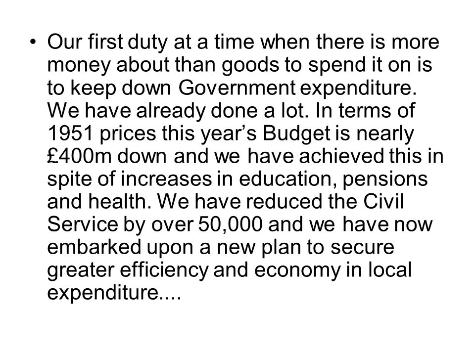 Our first duty at a time when there is more money about than goods to spend it on is to keep down Government expenditure.