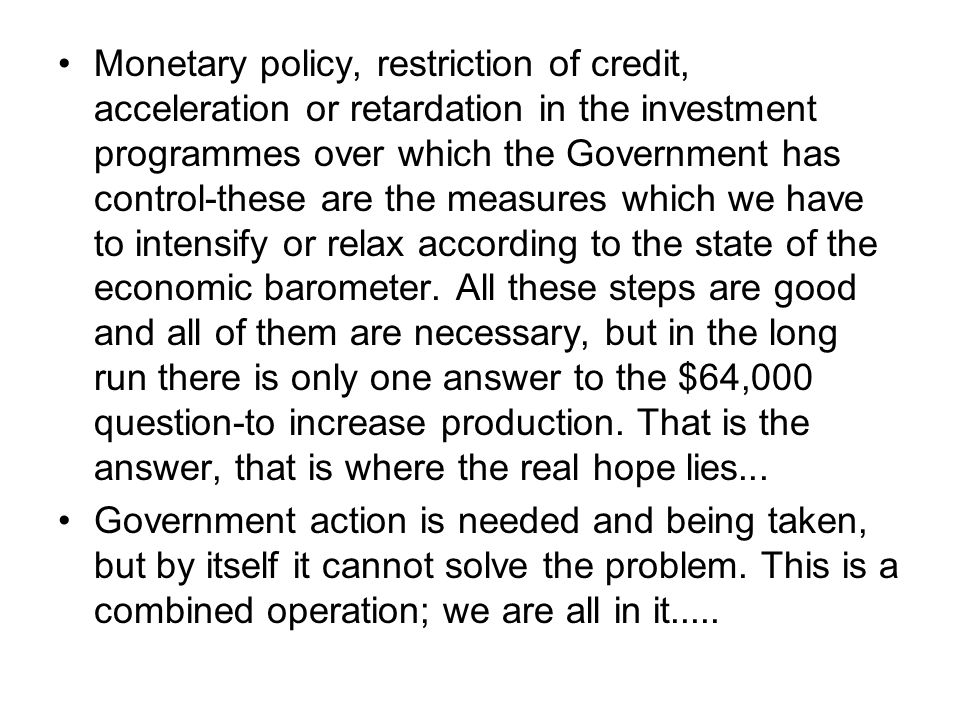 Monetary policy, restriction of credit, acceleration or retardation in the investment programmes over which the Government has control-these are the measures which we have to intensify or relax according to the state of the economic barometer. All these steps are good and all of them are necessary, but in the long run there is only one answer to the $64,000 question-to increase production. That is the answer, that is where the real hope lies...