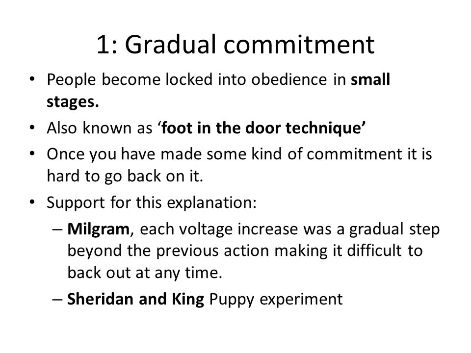 1: Gradual commitment People become locked into obedience in small stages. Also known as 'foot in the door technique'