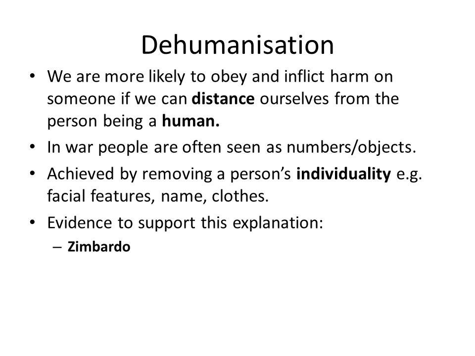 Dehumanisation We are more likely to obey and inflict harm on someone if we can distance ourselves from the person being a human.