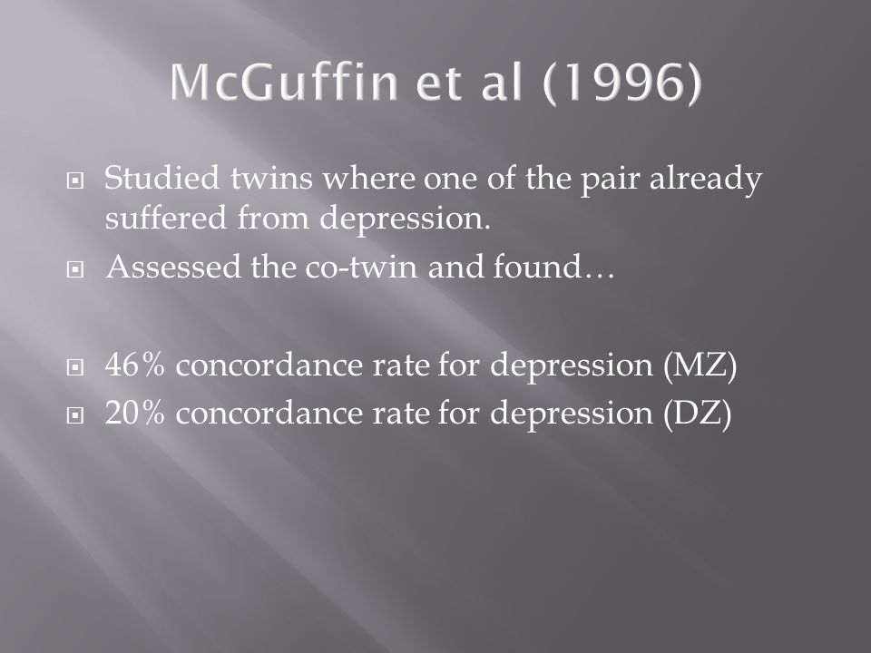 McGuffin et al (1996) Studied twins where one of the pair already suffered from depression. Assessed the co-twin and found…