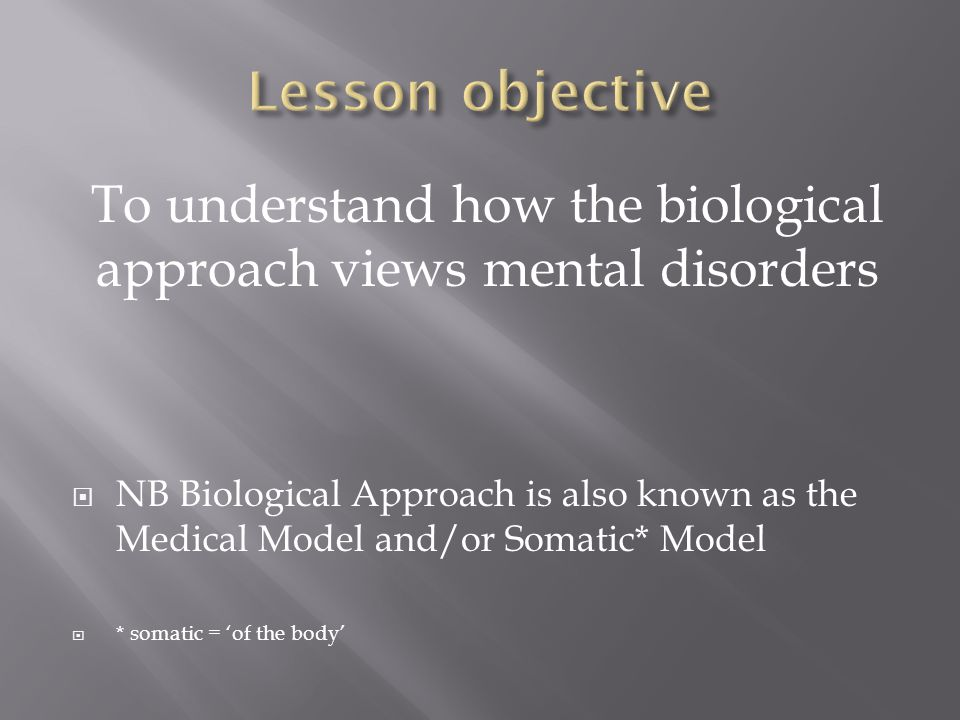 To understand how the biological approach views mental disorders