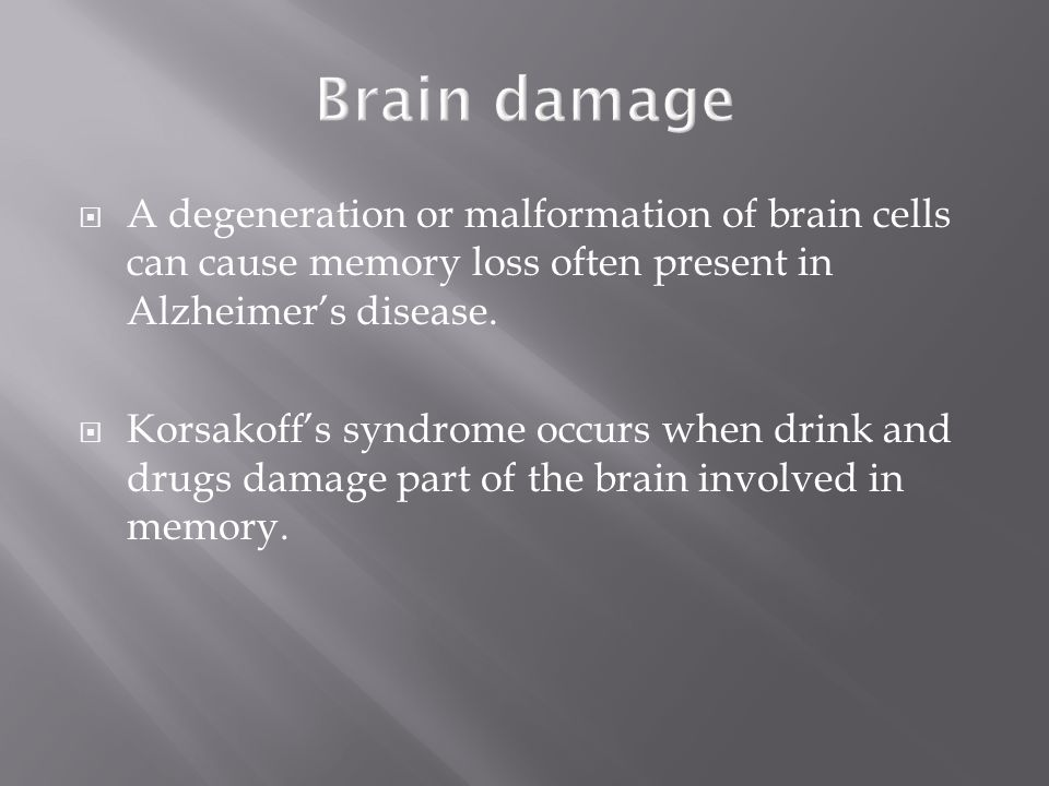 Brain damage A degeneration or malformation of brain cells can cause memory loss often present in Alzheimer's disease.