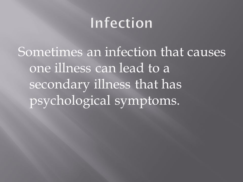 Infection Sometimes an infection that causes one illness can lead to a secondary illness that has psychological symptoms.