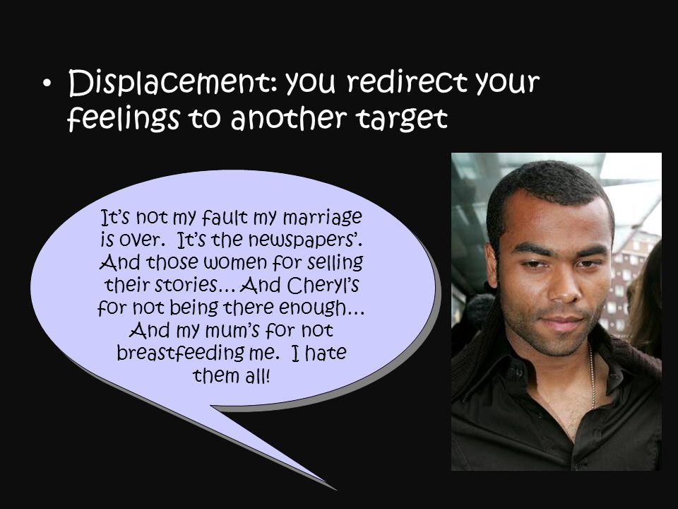Displacement: you redirect your feelings to another target