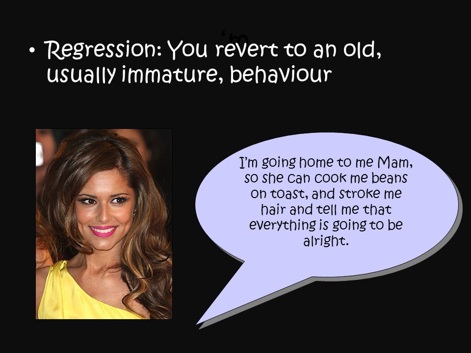'm Regression: You revert to an old, usually immature, behaviour