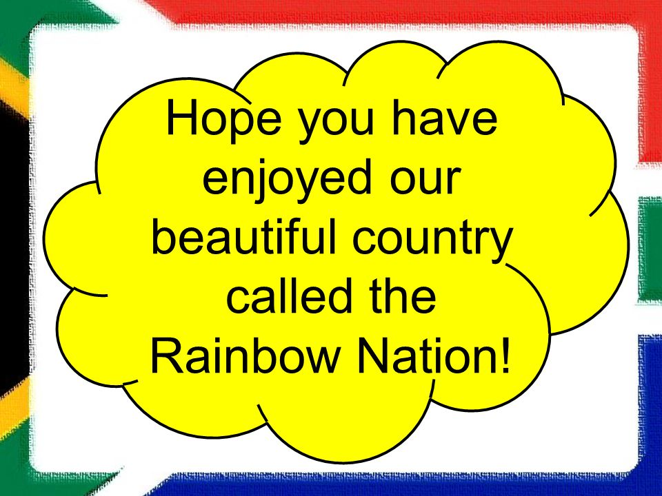 Hope you have enjoyed our beautiful country called the Rainbow Nation!