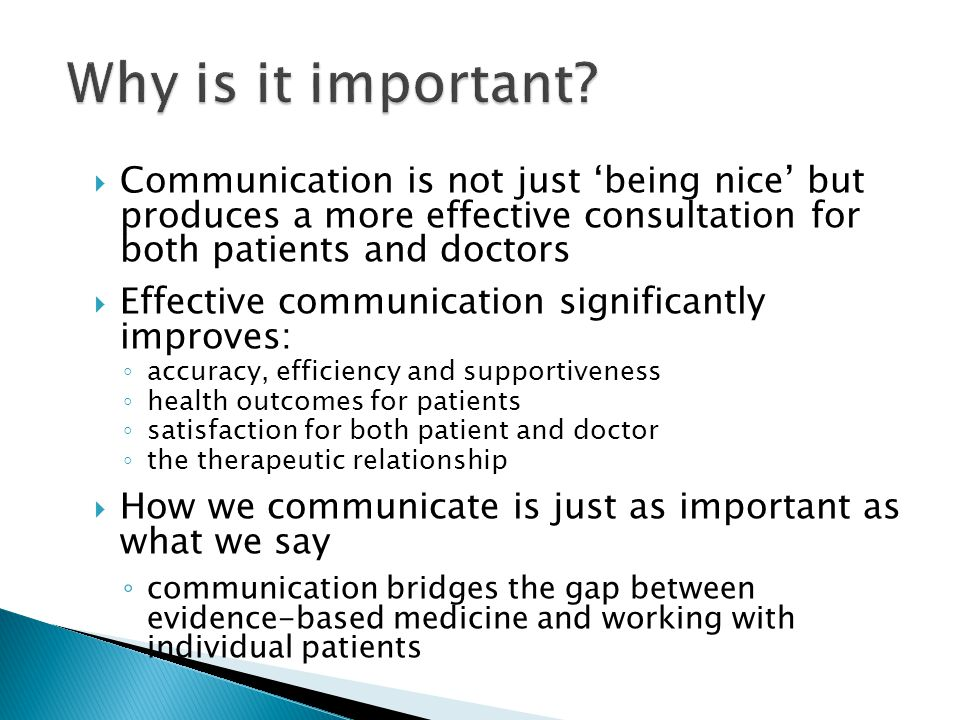 Why is it important Communication is not just 'being nice' but produces a more effective consultation for both patients and doctors.