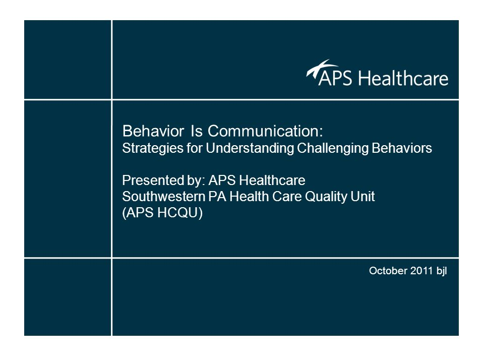 Behavior Is Communication: Strategies for Understanding Challenging Behaviors Presented by: APS Healthcare Southwestern PA Health Care Quality Unit (APS HCQU)