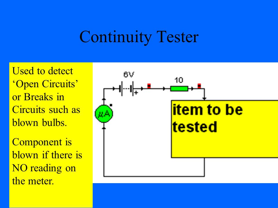 Continuity Tester Used to detect 'Open Circuits' or Breaks in Circuits such as blown bulbs.