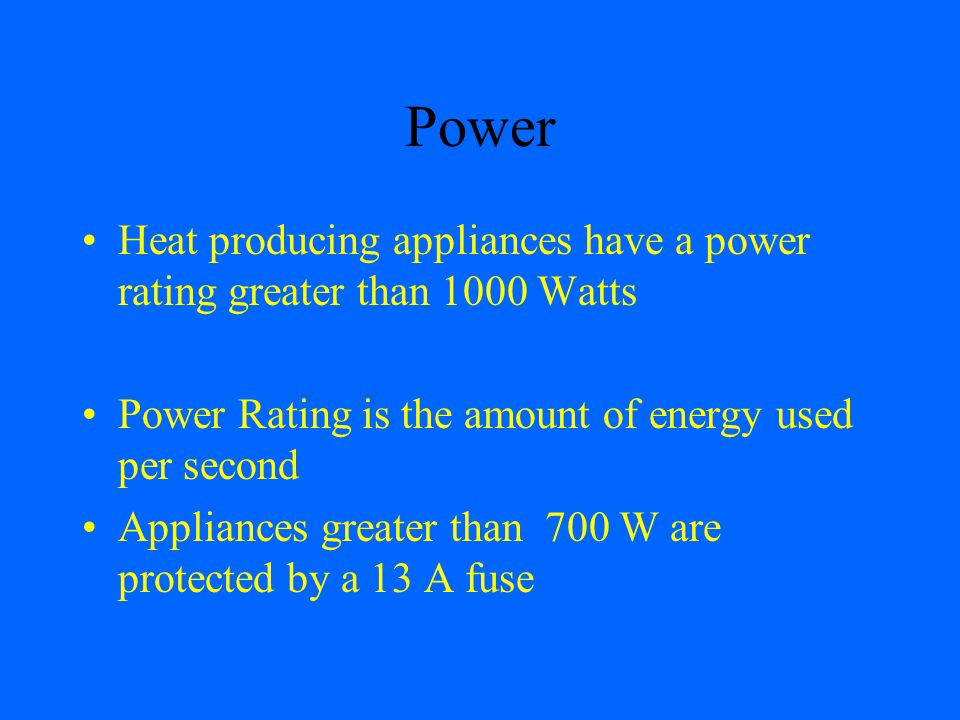 Power Heat producing appliances have a power rating greater than 1000 Watts. Power Rating is the amount of energy used per second.