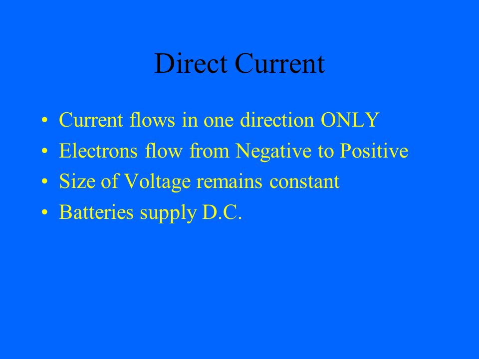 Direct Current Current flows in one direction ONLY