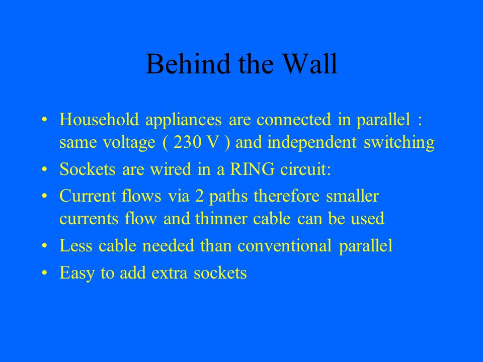 Behind the Wall Household appliances are connected in parallel : same voltage ( 230 V ) and independent switching.