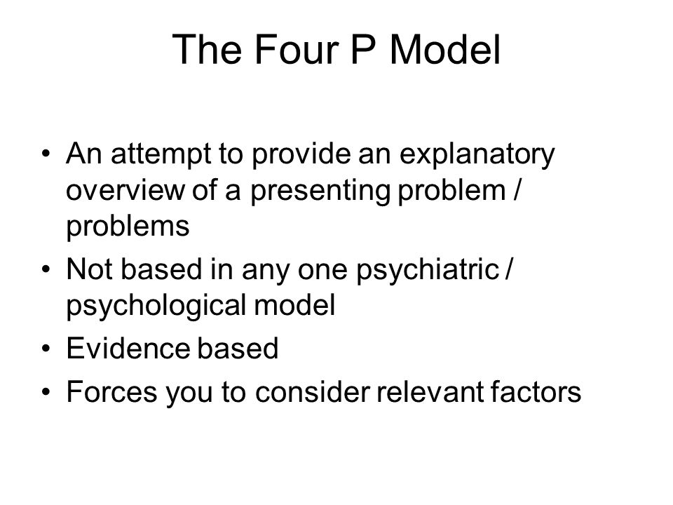 The Four P Model An attempt to provide an explanatory overview of a presenting problem / problems.