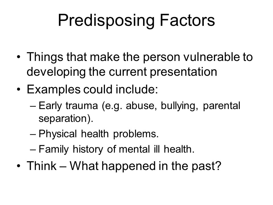 Predisposing Factors Things that make the person vulnerable to developing the current presentation.