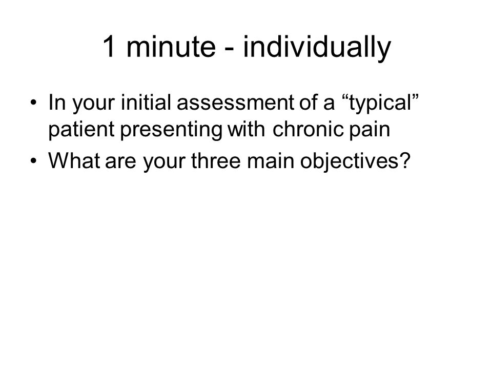 1 minute - individually In your initial assessment of a typical patient presenting with chronic pain.