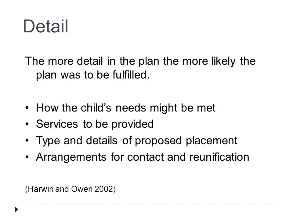 Detail The more detail in the plan the more likely the plan was to be fulfilled. How the child's needs might be met.