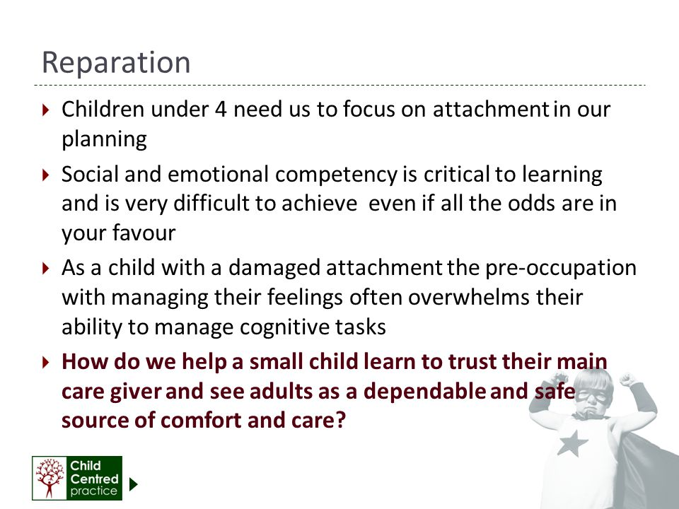 Reparation Children under 4 need us to focus on attachment in our planning.