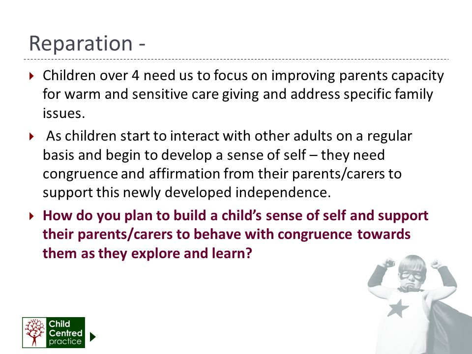 Reparation - Children over 4 need us to focus on improving parents capacity for warm and sensitive care giving and address specific family issues.
