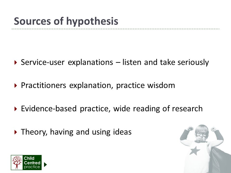 Sources of hypothesis Service-user explanations – listen and take seriously. Practitioners explanation, practice wisdom.