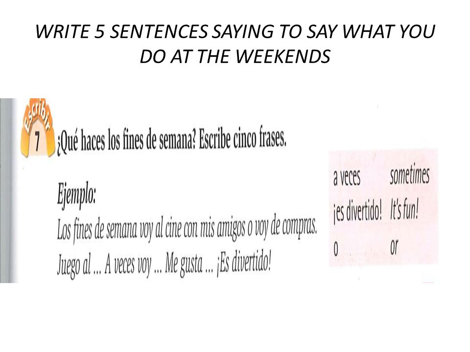WRITE 5 SENTENCES SAYING TO SAY WHAT YOU DO AT THE WEEKENDS