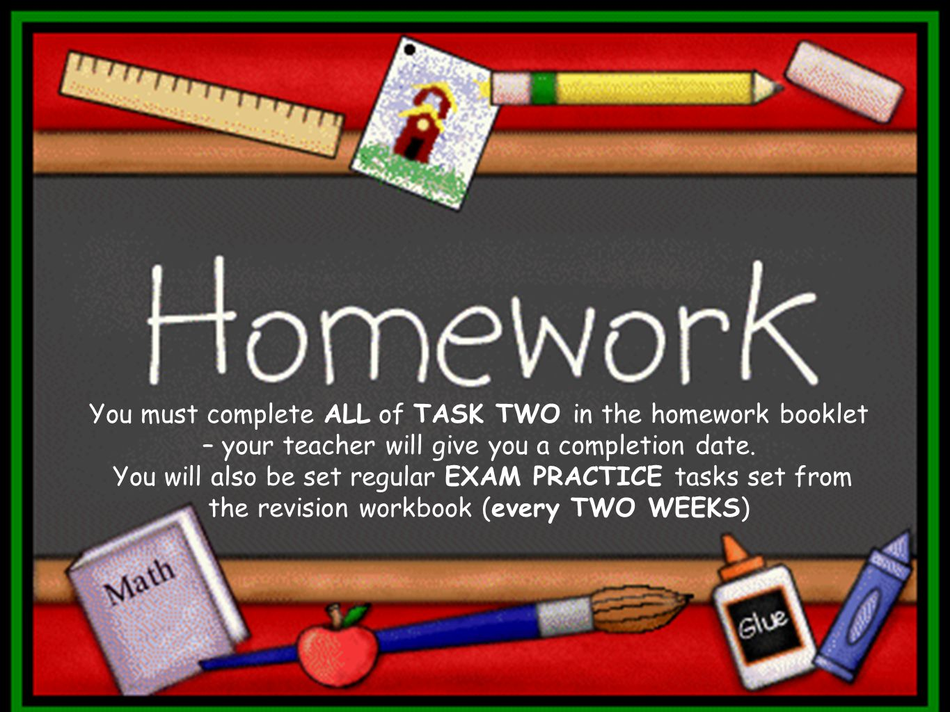 You must complete ALL of TASK TWO in the homework booklet – your teacher will give you a completion date.