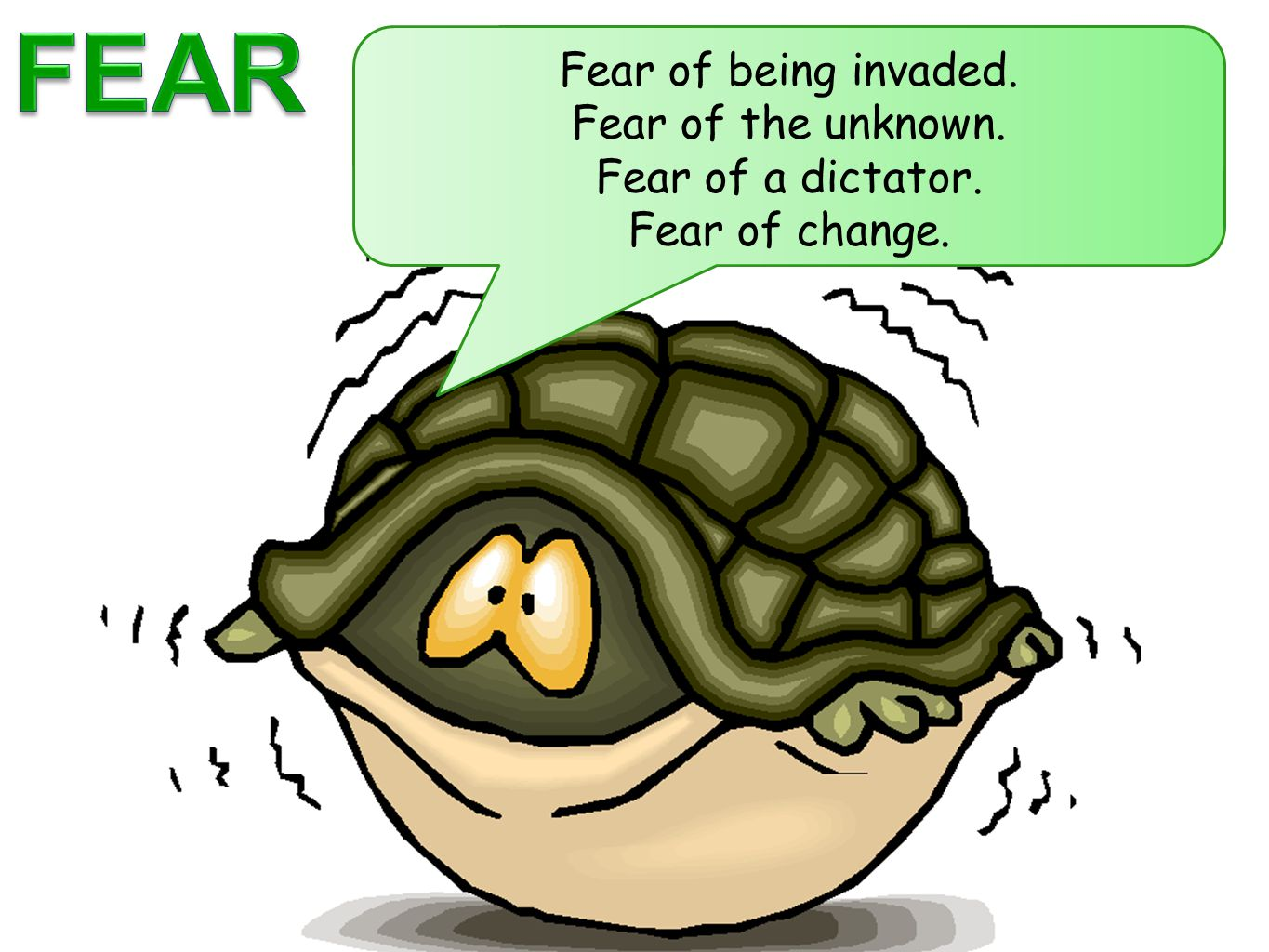 FEAR Fear of being invaded. Fear of the unknown. Fear of a dictator.