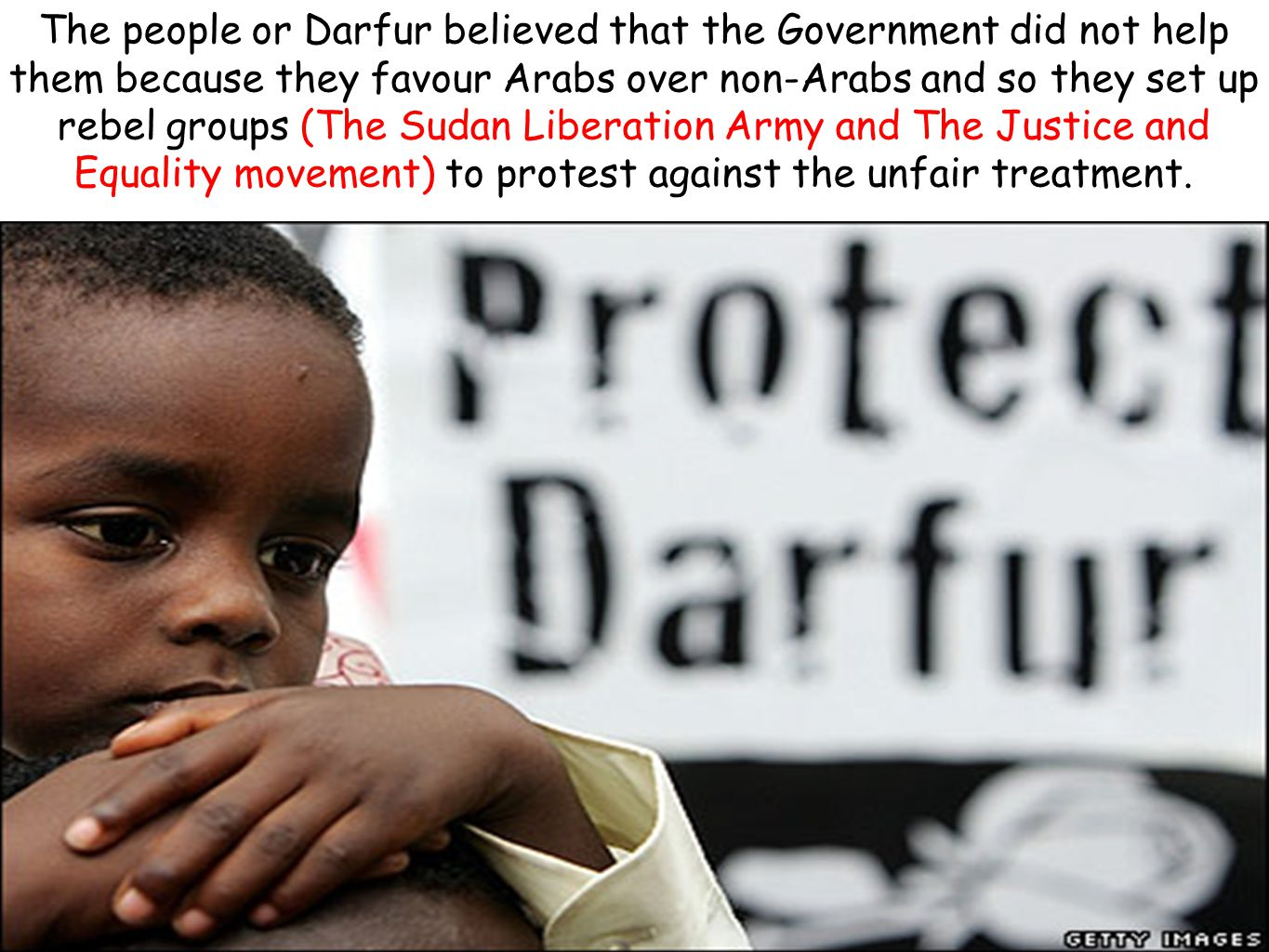 The people or Darfur believed that the Government did not help them because they favour Arabs over non-Arabs and so they set up rebel groups (The Sudan Liberation Army and The Justice and Equality movement) to protest against the unfair treatment.