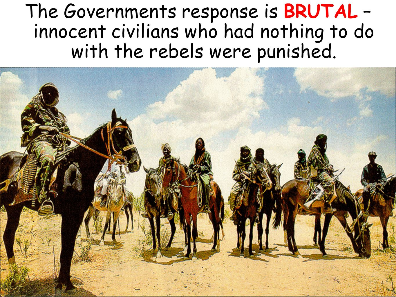 The Governments response is BRUTAL – innocent civilians who had nothing to do with the rebels were punished.
