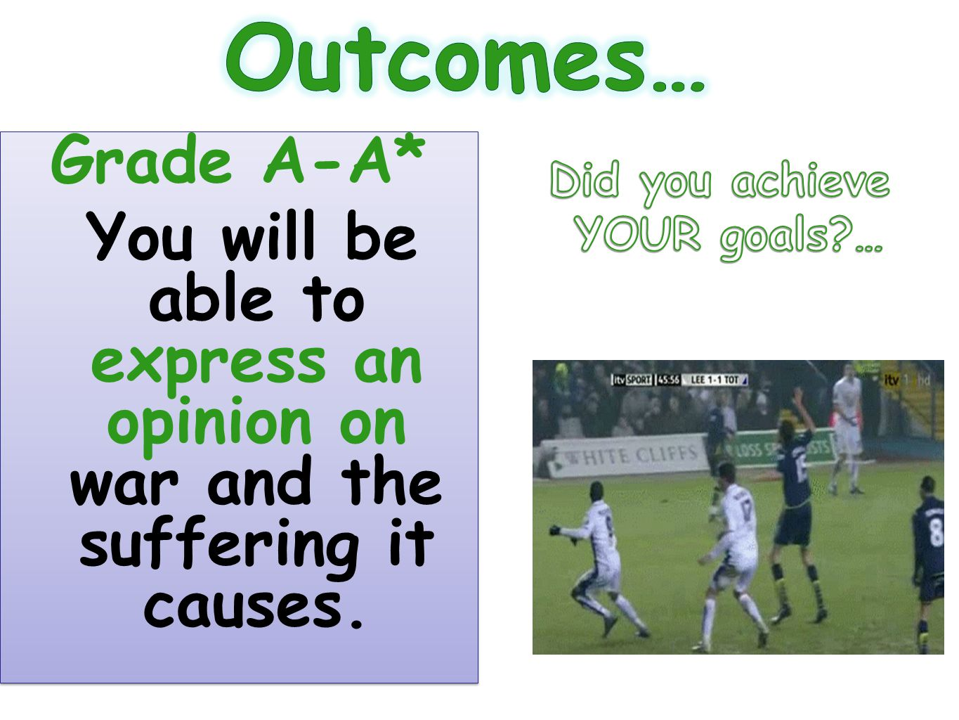 Outcomes… Grade A-A* You will be able to express an opinion on war and the suffering it causes. Did you achieve.