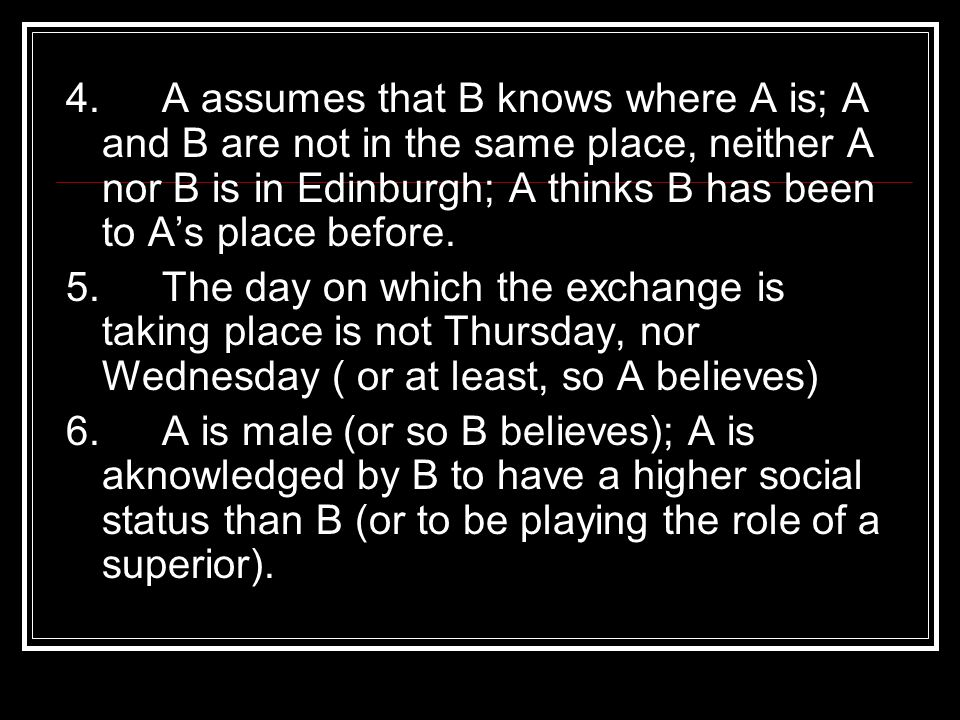 4. A assumes that B knows where A is; A and B are not in the same place, neither A nor B is in Edinburgh; A thinks B has been to A's place before.