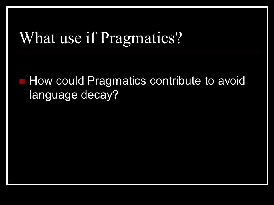 What use if Pragmatics How could Pragmatics contribute to avoid language decay